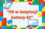 """""""TIK w instytucji Kultury #2"""""""